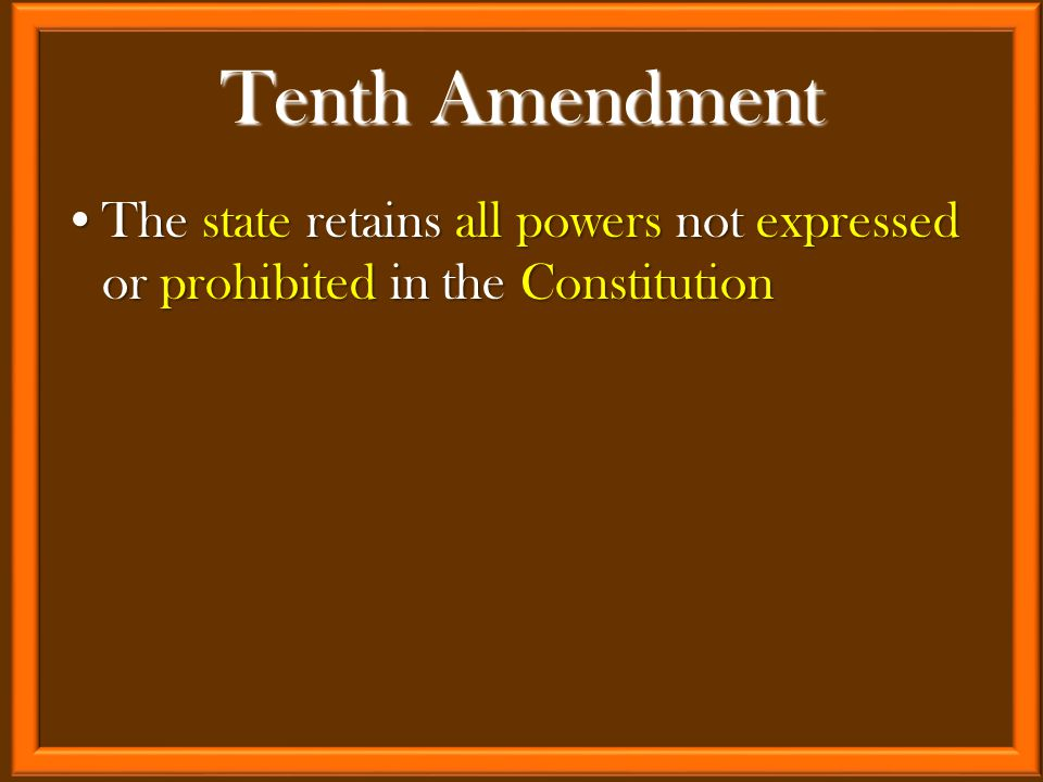 The state retains all powers not expressed or prohibited in the ConstitutionThe state retains all powers not expressed or prohibited in the Constitution Tenth Amendment