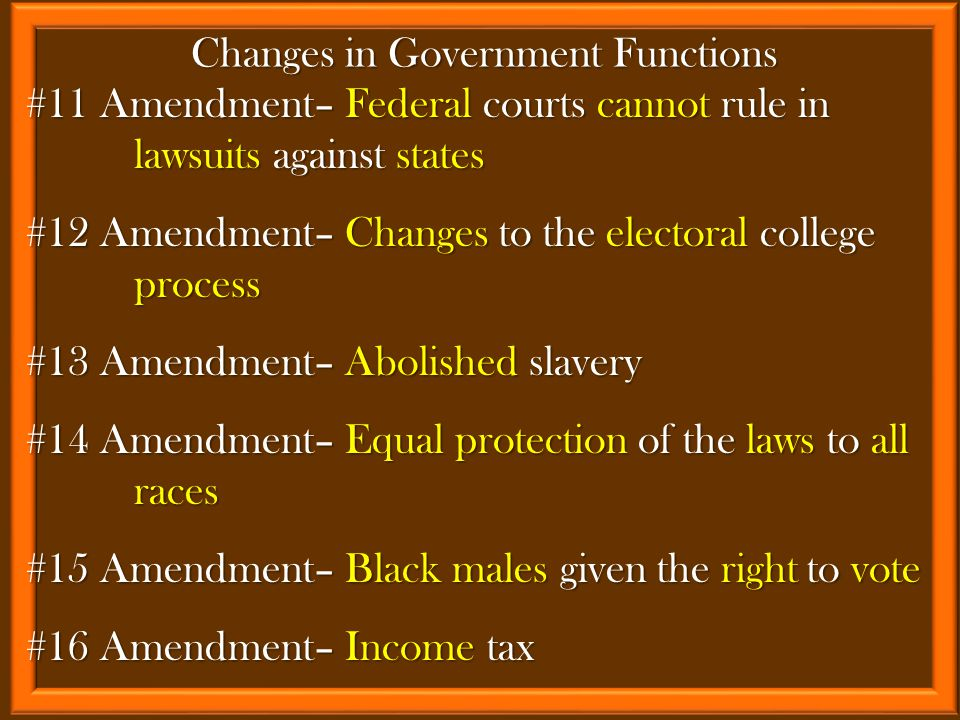 #11 Amendment– Federal courts cannot rule in lawsuits against states #12 Amendment– Changes to the electoral college process #13 Amendment– Abolished