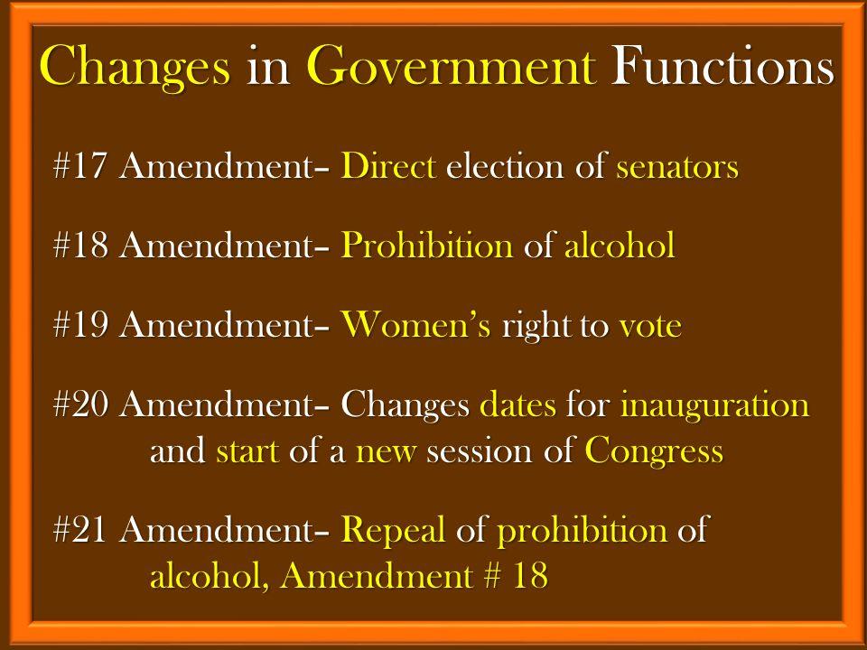#17 Amendment– Direct election of senators #18 Amendment– Prohibition of alcohol #19 Amendment– Women's right to vote #20 Amendment– Changes dates for