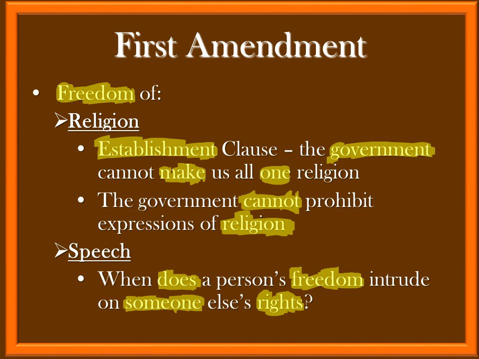 Freedom of:Freedom of:  Religion Establishment Clause – the government cannot make us all one religionEstablishment Clause – the government cannot make us all one religion The government cannot prohibit expressions of religionThe government cannot prohibit expressions of religion  Speech When does a person's freedom intrude on someone else's rights?When does a person's freedom intrude on someone else's rights.