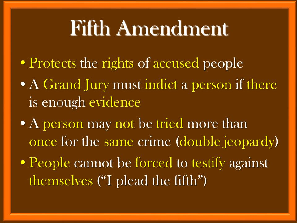 Protects the rights of accused peopleProtects the rights of accused people A Grand Jury must indict a person if there is enough evidenceA Grand Jury must indict a person if there is enough evidence A person may not be tried more than once for the same crime (double jeopardy)A person may not be tried more than once for the same crime (double jeopardy) People cannot be forced to testify against themselves ( I plead the fifth )People cannot be forced to testify against themselves ( I plead the fifth ) Fifth Amendment