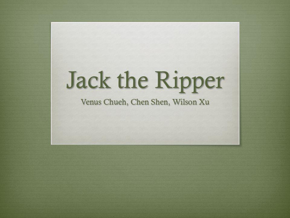 Jack the Ripper Venus Chueh, Chen Shen, Wilson Xu