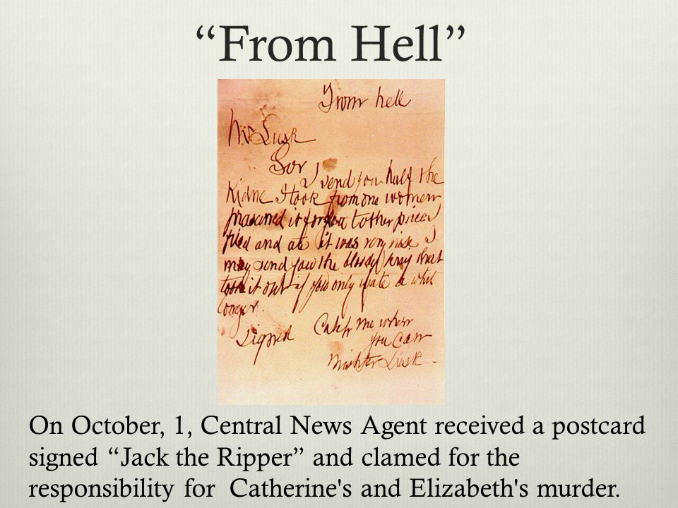 """From Hell"" On October, 1, Central News Agent received a postcard signed ""Jack the Ripper"" and clamed for the responsibility for Catherine's and Eliza"
