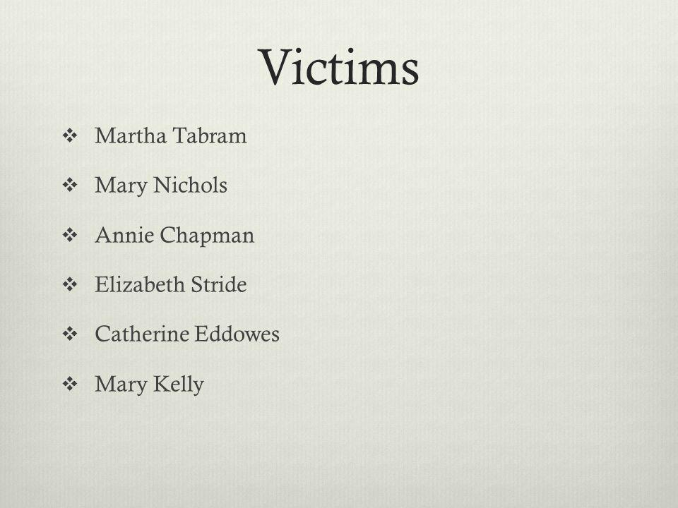 Victims  Martha Tabram  Mary Nichols  Annie Chapman  Elizabeth Stride  Catherine Eddowes  Mary Kelly