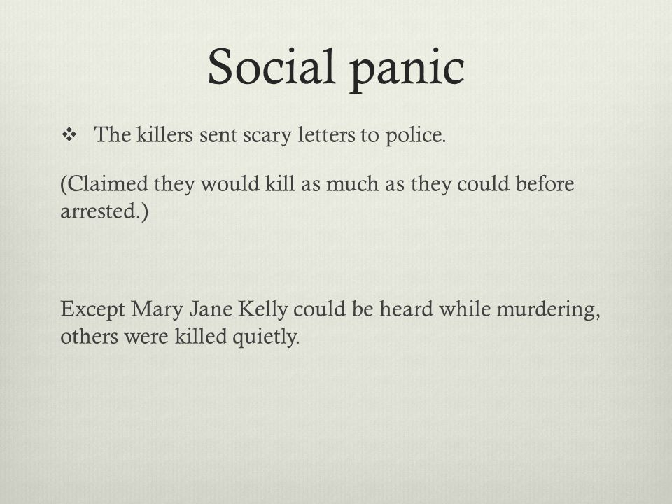 Social panic  The killers sent scary letters to police. (Claimed they would kill as much as they could before arrested.) Except Mary Jane Kelly could