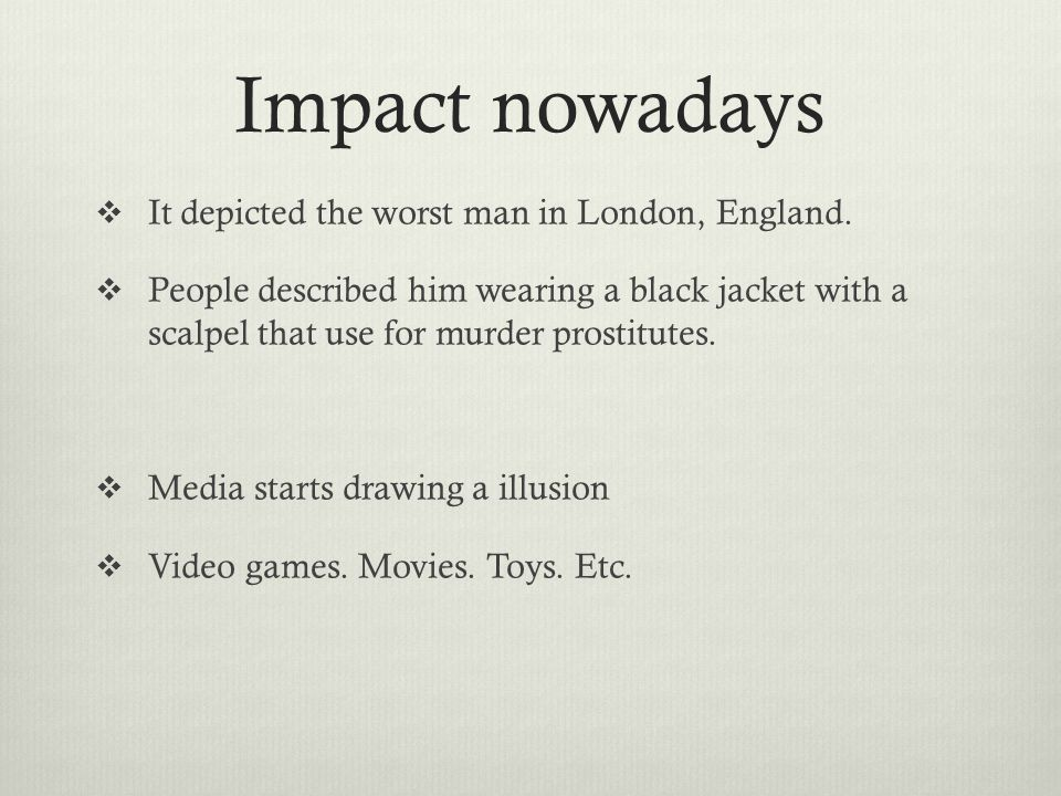 Impact nowadays  It depicted the worst man in London, England.  People described him wearing a black jacket with a scalpel that use for murder prost