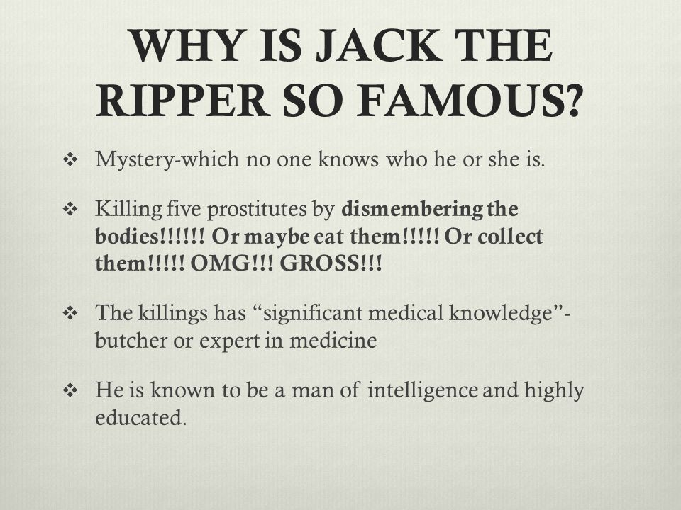 WHY IS JACK THE RIPPER SO FAMOUS?  Mystery-which no one knows who he or she is.  Killing five prostitutes by dismembering the bodies!!!!!! Or maybe