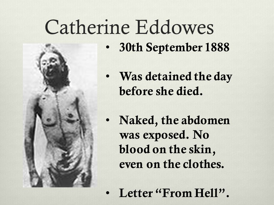 Catherine Eddowes 30th September 1888 Was detained the day before she died. Naked, the abdomen was exposed. No blood on the skin, even on the clothes.