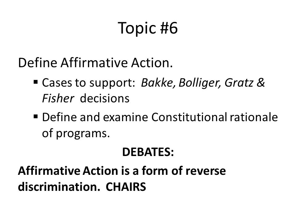 Topic #6 Define Affirmative Action.  Cases to support: Bakke, Bolliger, Gratz & Fisher decisions  Define and examine Constitutional rationale of pro