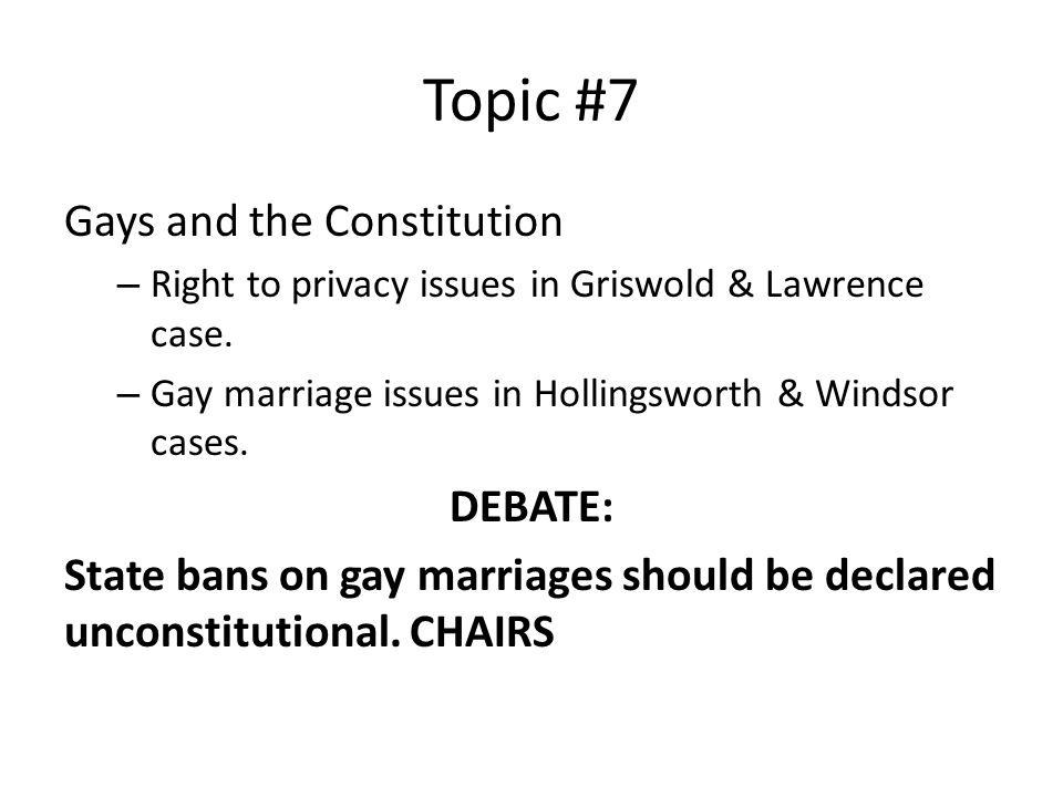 Topic #7 Gays and the Constitution – Right to privacy issues in Griswold & Lawrence case. – Gay marriage issues in Hollingsworth & Windsor cases. DEBA