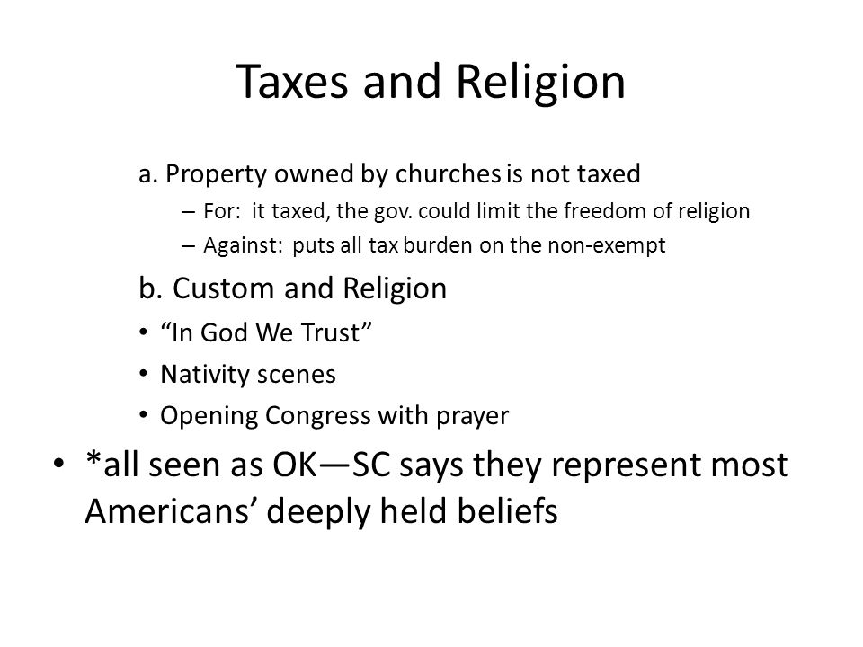 Taxes and Religion a. Property owned by churches is not taxed – For: it taxed, the gov. could limit the freedom of religion – Against: puts all tax bu