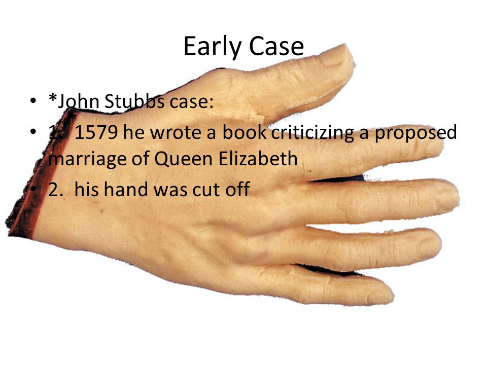 Early Case *John Stubbs case: 1. 1579 he wrote a book criticizing a proposed marriage of Queen Elizabeth 2. his hand was cut off