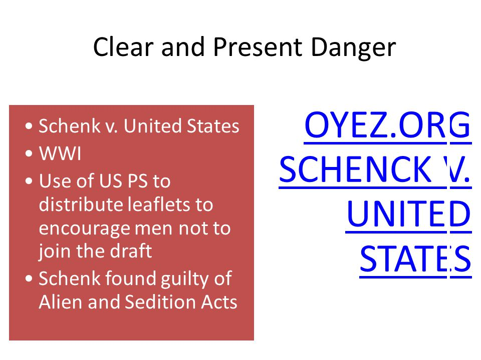Clear and Present Danger Schenk v. United States WWI Use of US PS to distribute leaflets to encourage men not to join the draft Schenk found guilty of