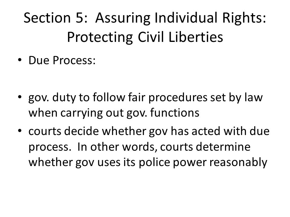 Section 5: Assuring Individual Rights: Protecting Civil Liberties Due Process: gov. duty to follow fair procedures set by law when carrying out gov. f