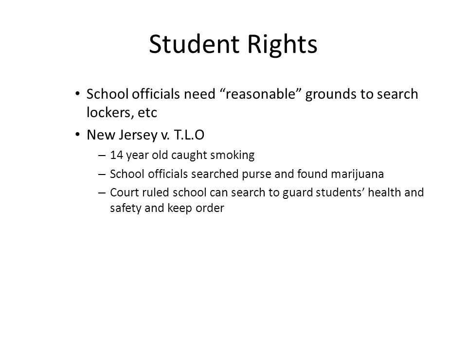 "Student Rights School officials need ""reasonable"" grounds to search lockers, etc New Jersey v. T.L.O – 14 year old caught smoking – School officials s"