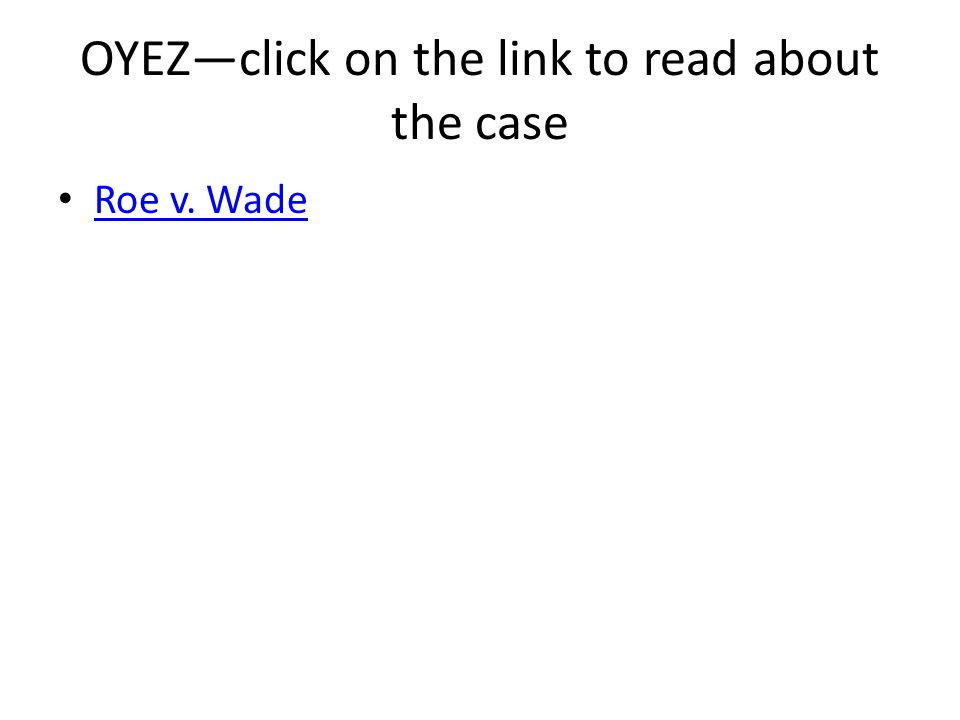 OYEZ—click on the link to read about the case Roe v. Wade