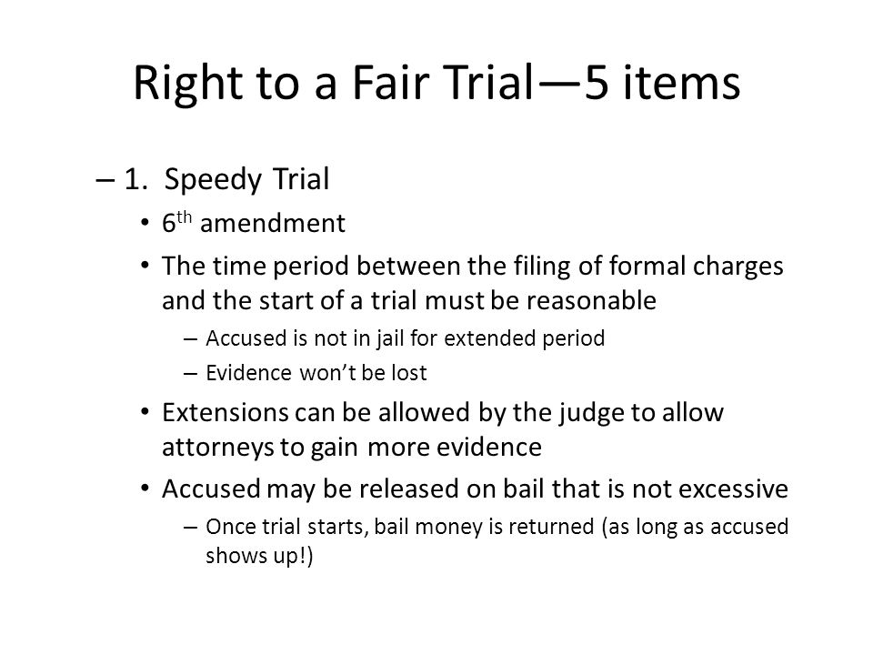 Right to a Fair Trial—5 items – 1. Speedy Trial 6 th amendment The time period between the filing of formal charges and the start of a trial must be r