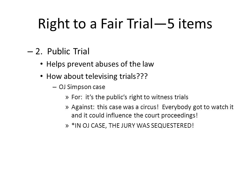 Right to a Fair Trial—5 items – 2. Public Trial Helps prevent abuses of the law How about televising trials??? – OJ Simpson case » For: it's the publi