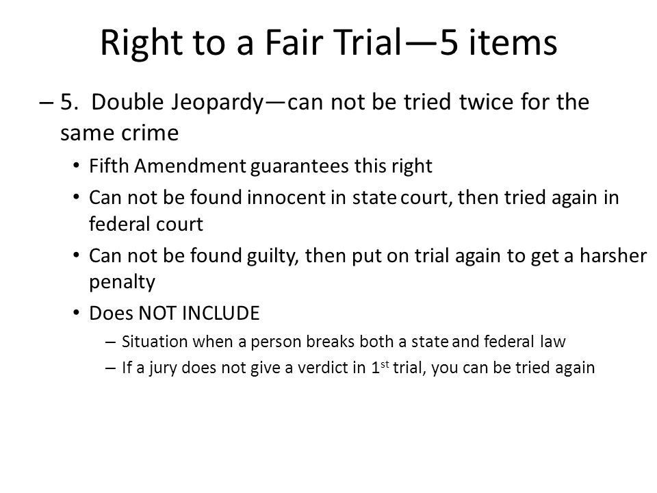 Right to a Fair Trial—5 items – 5. Double Jeopardy—can not be tried twice for the same crime Fifth Amendment guarantees this right Can not be found in