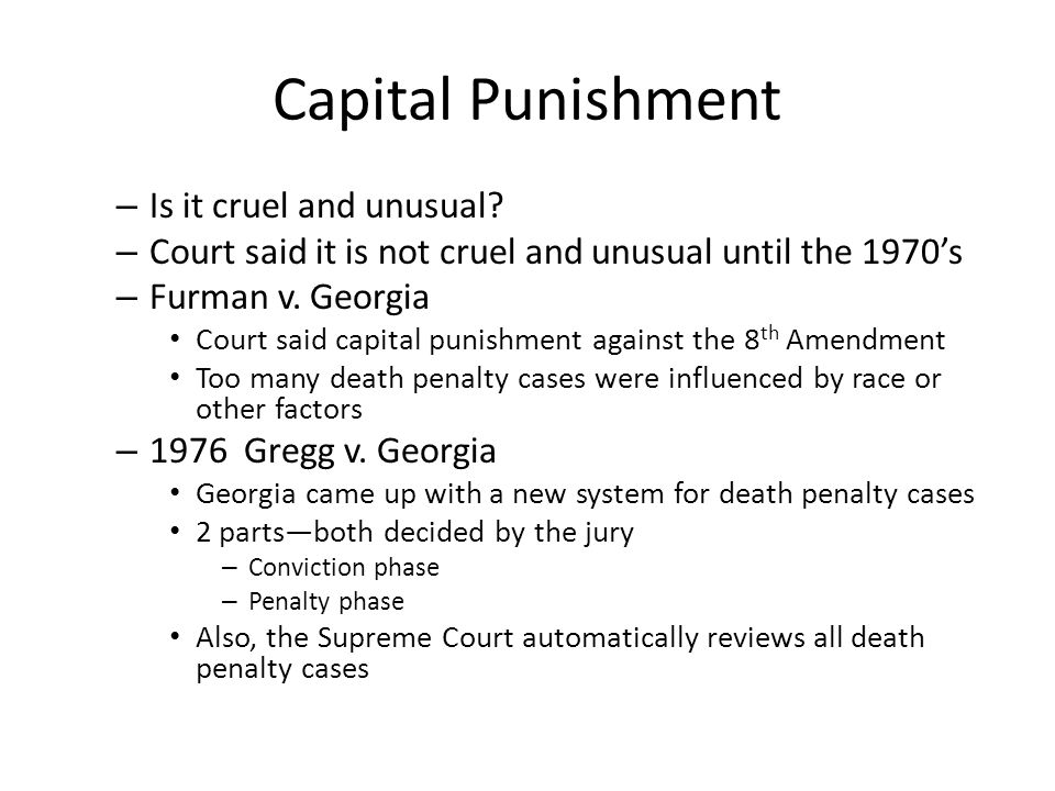 Capital Punishment – Is it cruel and unusual? – Court said it is not cruel and unusual until the 1970's – Furman v. Georgia Court said capital punishm