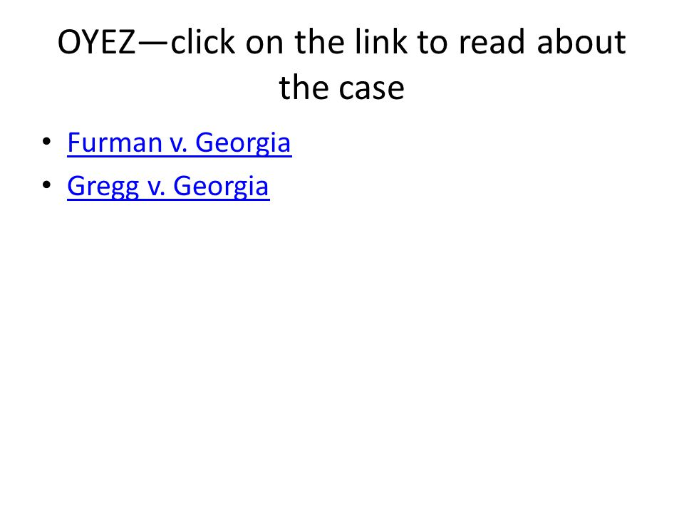 OYEZ—click on the link to read about the case Furman v. Georgia Gregg v. Georgia