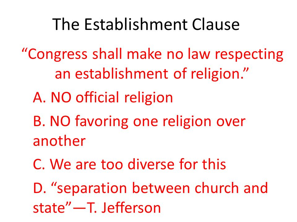 "The Establishment Clause ""Congress shall make no law respecting an establishment of religion."" A. NO official religion B. NO favoring one religion ove"