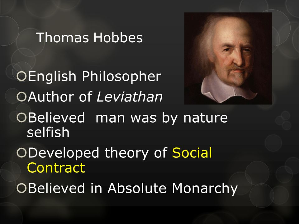 Thomas Hobbes  English Philosopher  Author of Leviathan  Believed man was by nature selfish  Developed theory of Social Contract  Believed in Absolute Monarchy