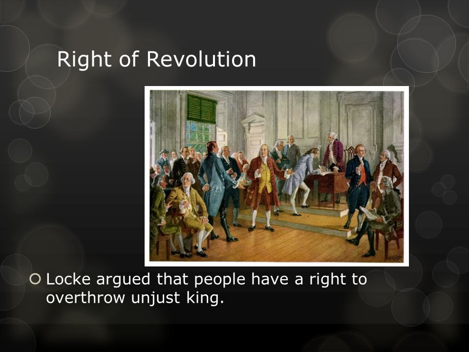 Right of Revolution LLocke argued that people have a right to overthrow unjust king.