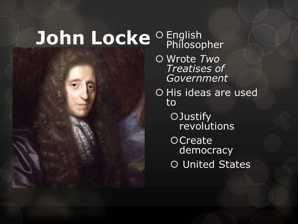 John Locke  English Philosopher  Wrote Two Treatises of Government  His ideas are used to  Justify revolutions  Create democracy  United States