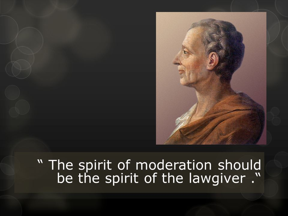 The spirit of moderation should be the spirit of the lawgiver.