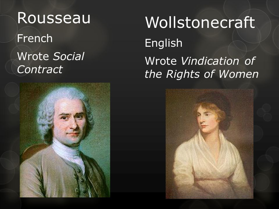 Rousseau French Wrote Social Contract Wollstonecraft English Wrote Vindication of the Rights of Women