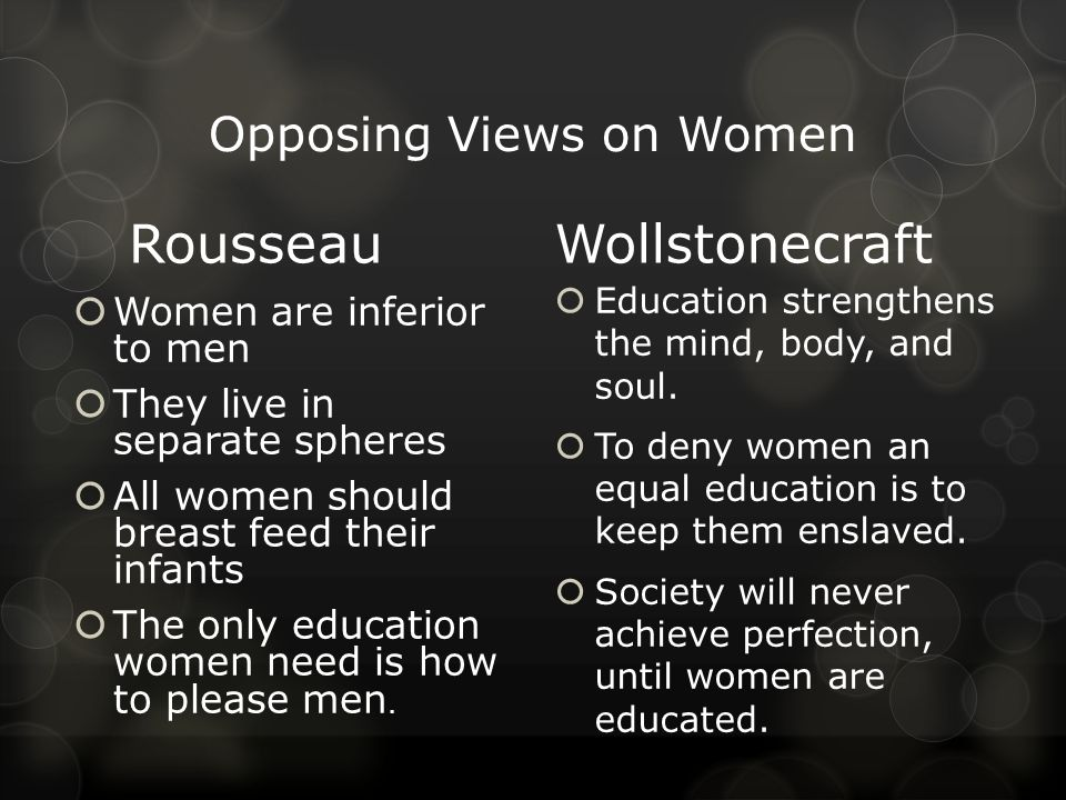 Opposing Views on Women Rousseau  Women are inferior to men  They live in separate spheres  All women should breast feed their infants  The only education women need is how to please men.