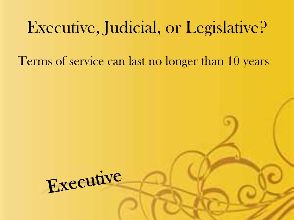 Executive, Judicial, or Legislative Terms of service can last no longer than 10 years Executive