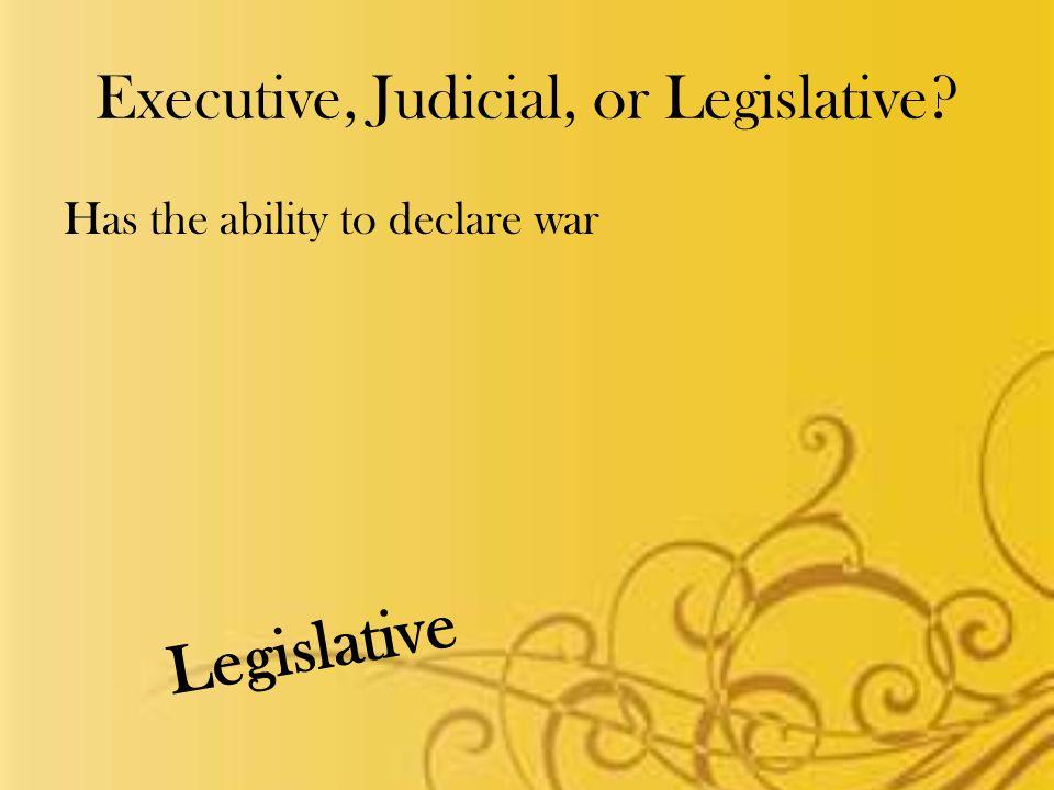 Executive, Judicial, or Legislative Has the ability to declare war Legislative