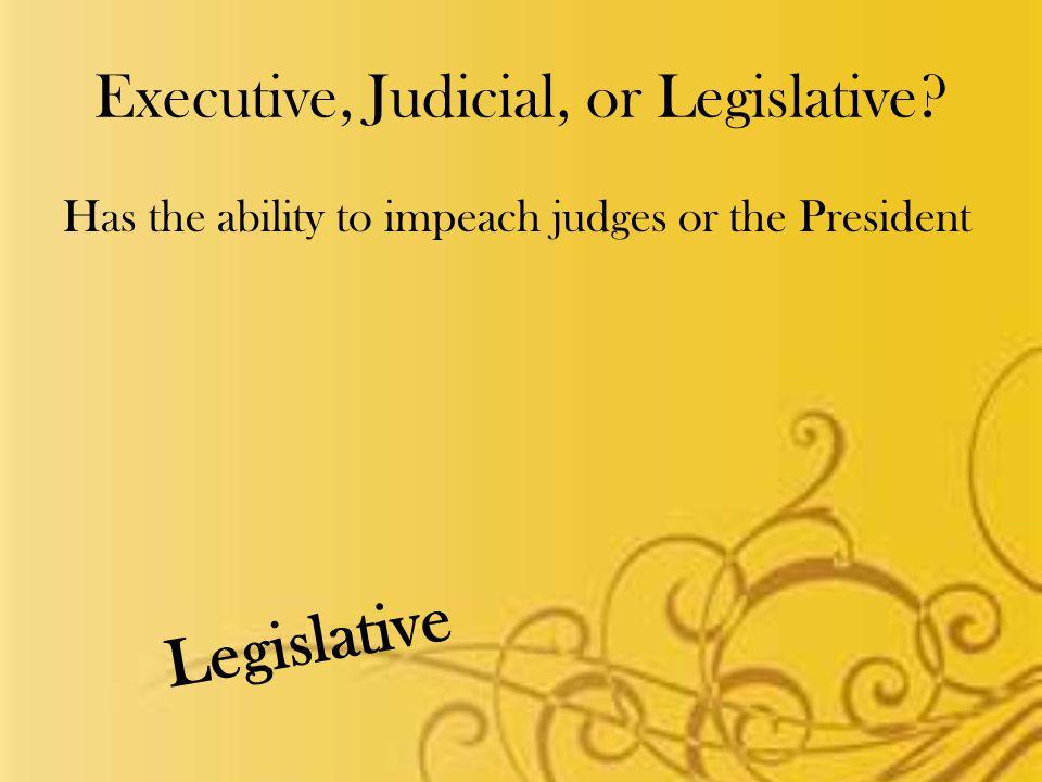 Executive, Judicial, or Legislative Has the ability to impeach judges or the President Legislative
