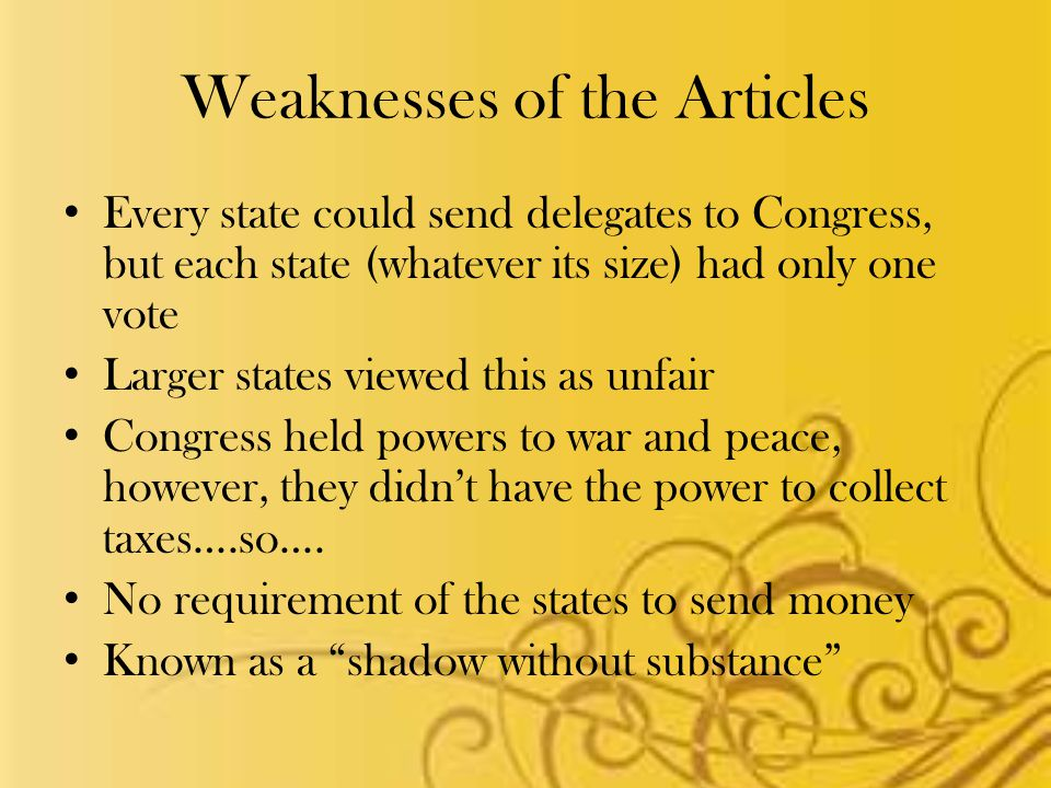 Weaknesses of the Articles Every state could send delegates to Congress, but each state (whatever its size) had only one vote Larger states viewed this as unfair Congress held powers to war and peace, however, they didn't have the power to collect taxes….so….
