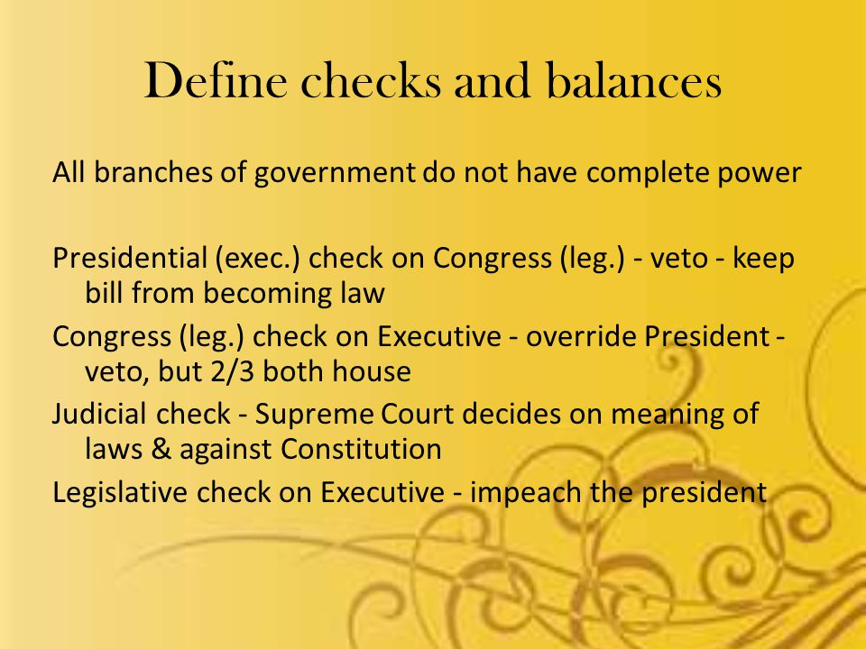 Define checks and balances All branches of government do not have complete power Presidential (exec.) check on Congress (leg.) - veto - keep bill from becoming law Congress (leg.) check on Executive - override President - veto, but 2/3 both house Judicial check - Supreme Court decides on meaning of laws & against Constitution Legislative check on Executive - impeach the president