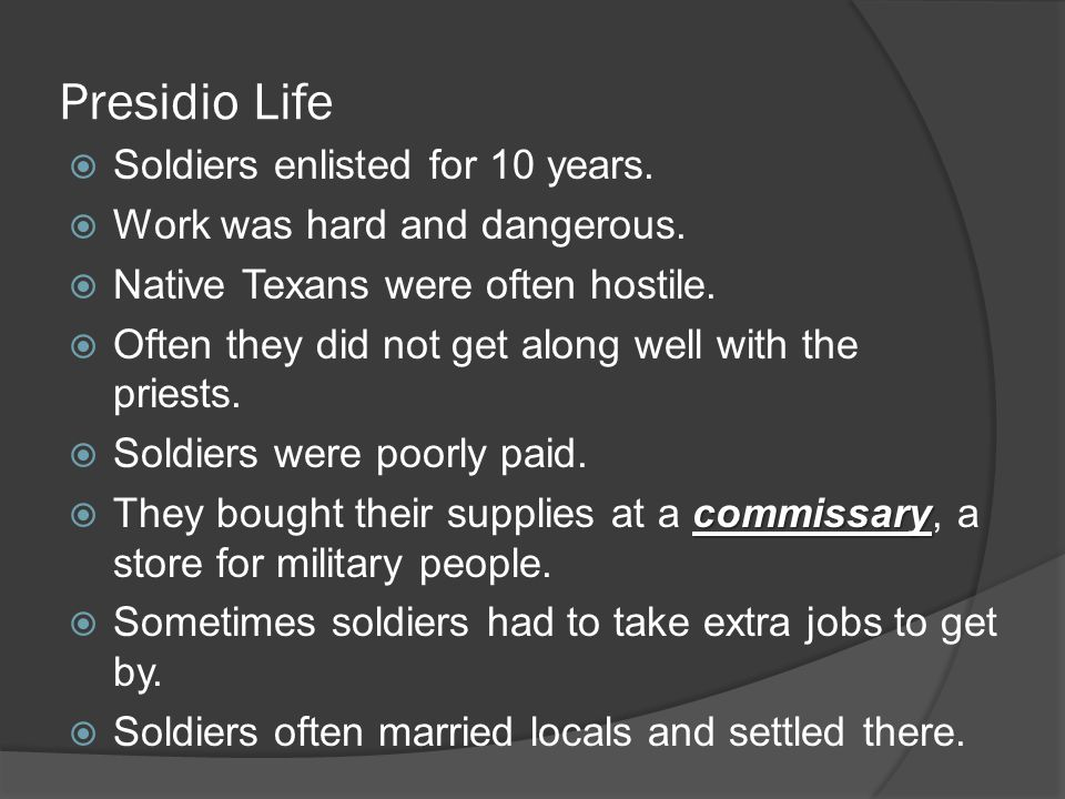 Presidio Life  Soldiers enlisted for 10 years.  Work was hard and dangerous.  Native Texans were often hostile.  Often they did not get along well