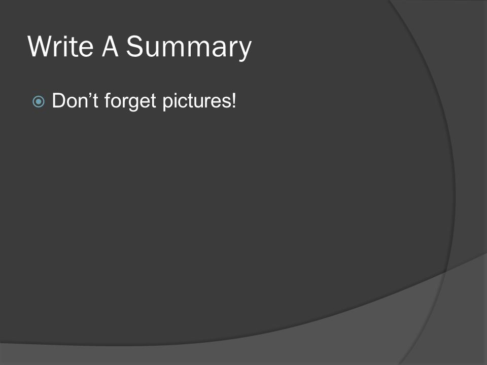 Write A Summary  Don't forget pictures!