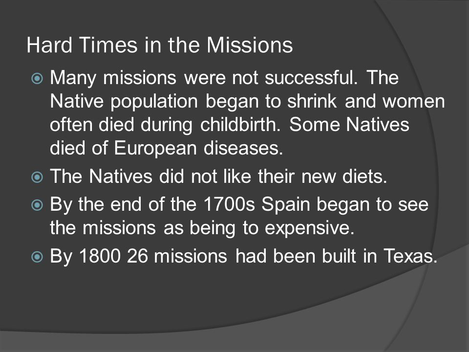 Hard Times in the Missions  Many missions were not successful. The Native population began to shrink and women often died during childbirth. Some Nat