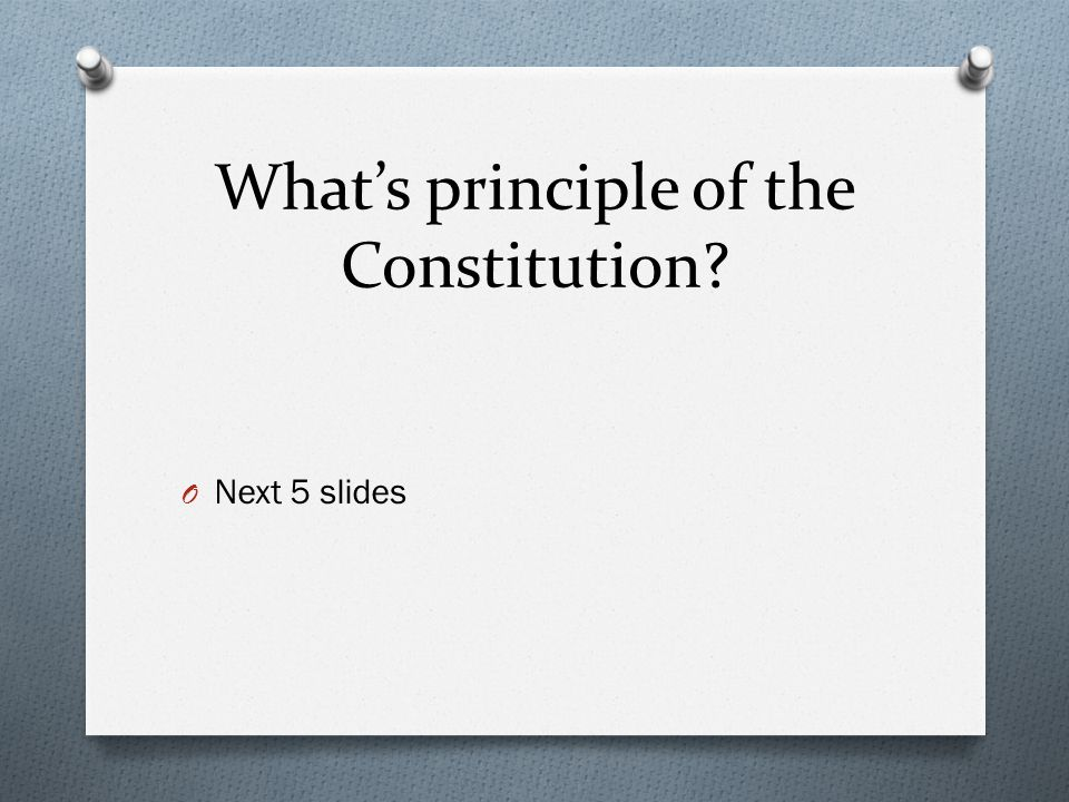 What's principle of the Constitution? O Next 5 slides