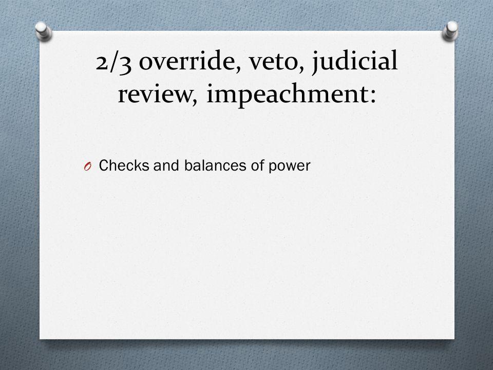 2/3 override, veto, judicial review, impeachment: O Checks and balances of power