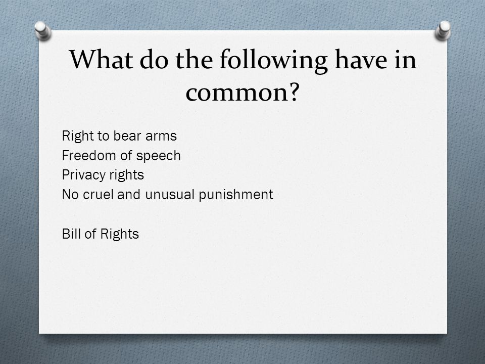 What do the following have in common? Right to bear arms Freedom of speech Privacy rights No cruel and unusual punishment Bill of Rights