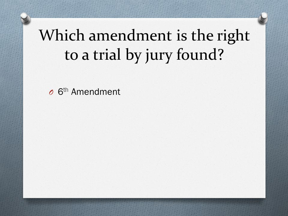 Which amendment is the right to a trial by jury found? O 6 th Amendment
