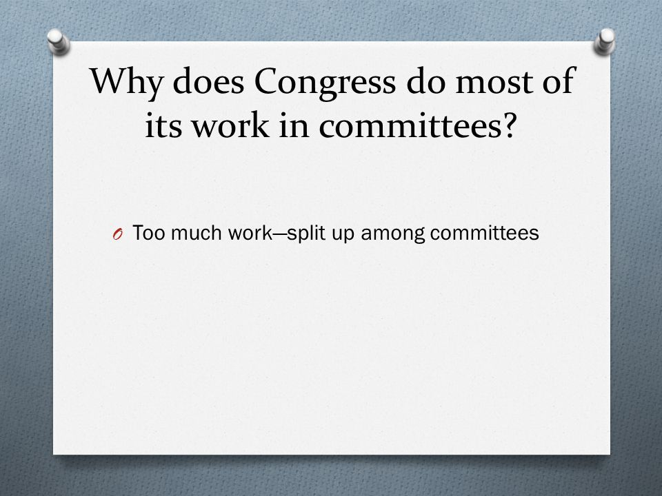 Why does Congress do most of its work in committees? O Too much work—split up among committees