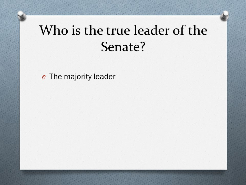 Who is the true leader of the Senate? O The majority leader