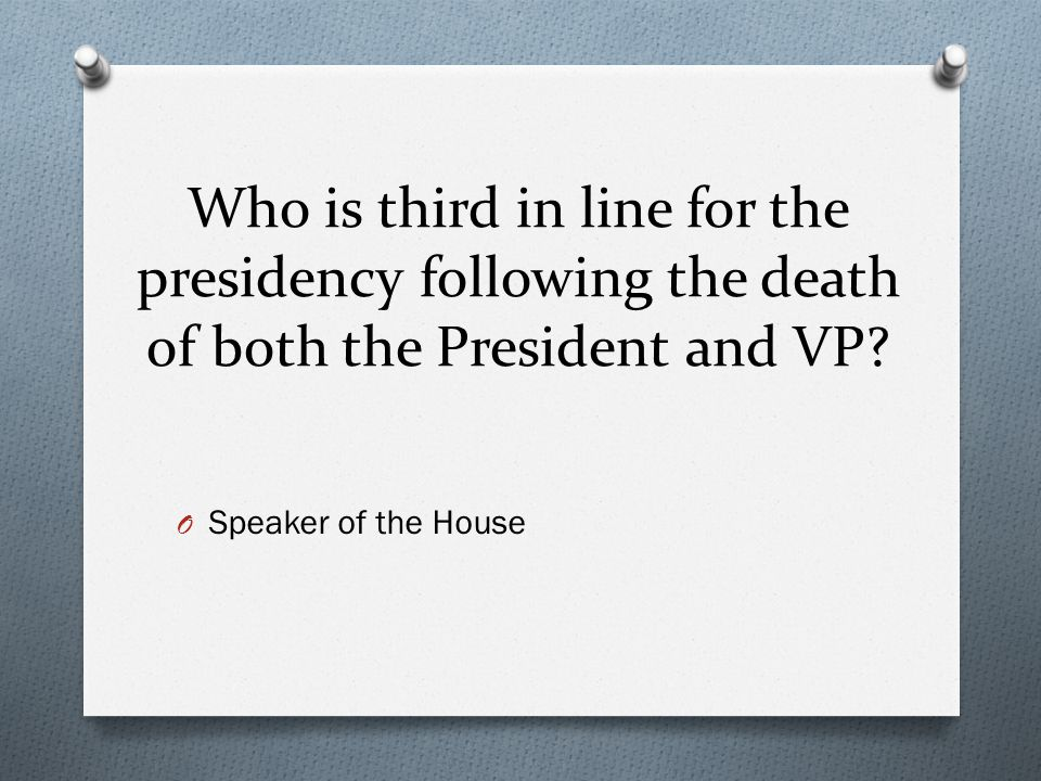 Who is third in line for the presidency following the death of both the President and VP? O Speaker of the House