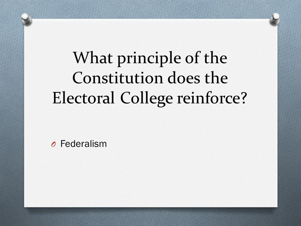 What principle of the Constitution does the Electoral College reinforce? O Federalism