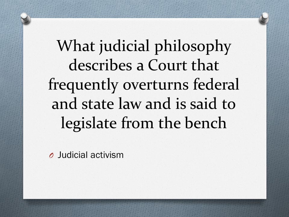 What judicial philosophy describes a Court that frequently overturns federal and state law and is said to legislate from the bench O Judicial activism