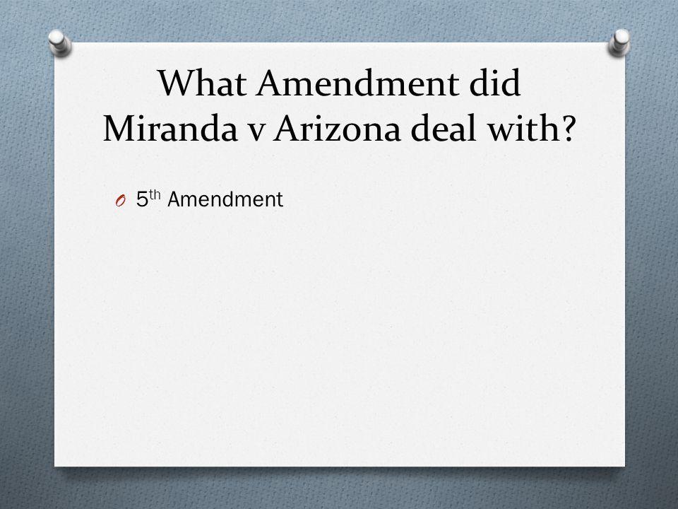 What Amendment did Miranda v Arizona deal with? O 5 th Amendment